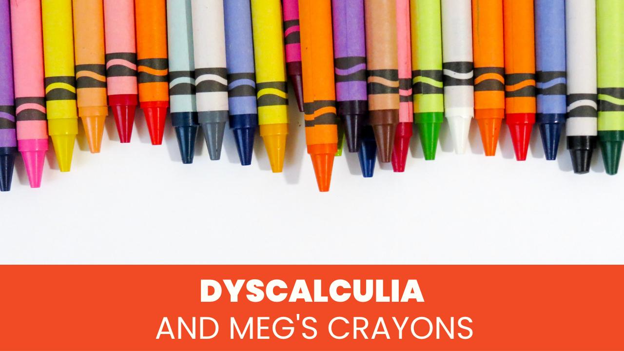 Dyscalculia + Meg Crayons