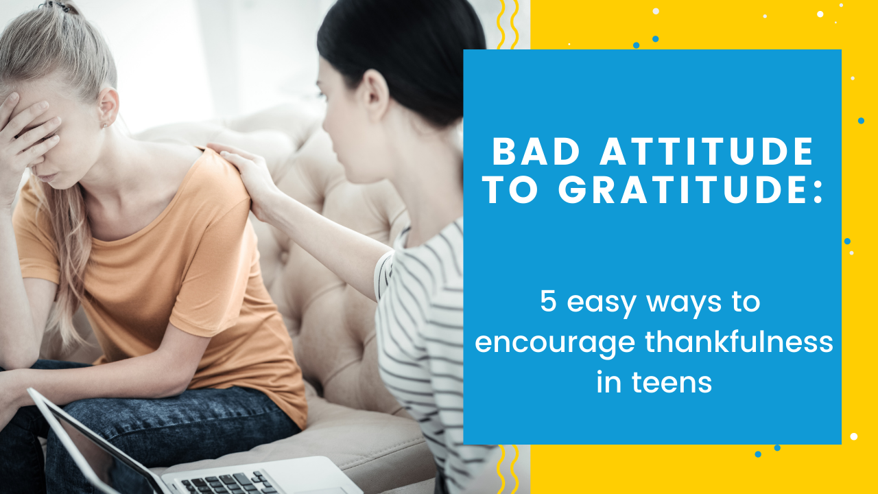 Bad Attitude to Gratitude: 5 Easy Ways to Encourage Thankfulness in Teens
